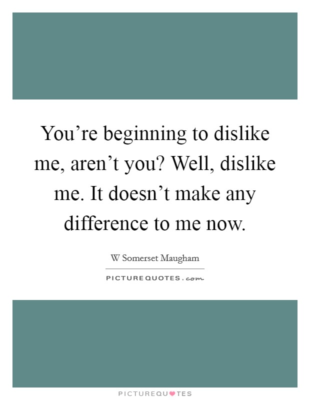 You're beginning to dislike me, aren't you? Well, dislike me. It doesn't make any difference to me now Picture Quote #1