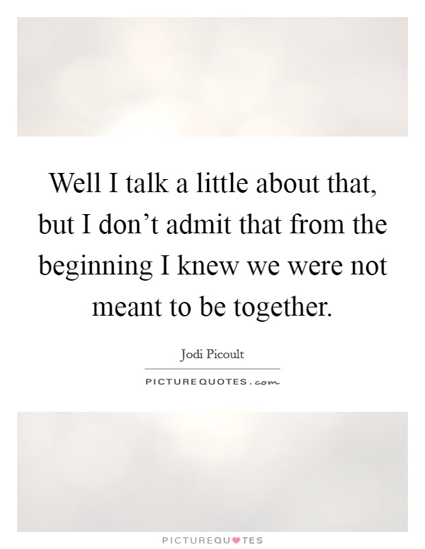 Well I talk a little about that, but I don't admit that from the beginning I knew we were not meant to be together Picture Quote #1