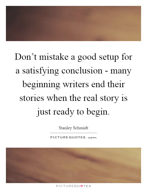 Don't mistake a good setup for a satisfying conclusion - many beginning writers end their stories when the real story is just ready to begin Picture Quote #1