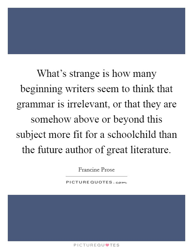 What's strange is how many beginning writers seem to think that grammar is irrelevant, or that they are somehow above or beyond this subject more fit for a schoolchild than the future author of great literature Picture Quote #1