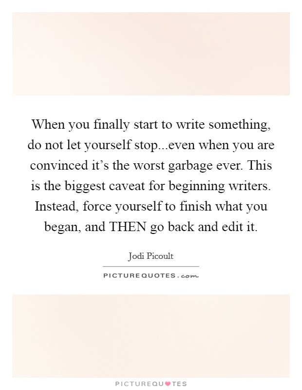 When you finally start to write something, do not let yourself stop...even when you are convinced it's the worst garbage ever. This is the biggest caveat for beginning writers. Instead, force yourself to finish what you began, and THEN go back and edit it Picture Quote #1