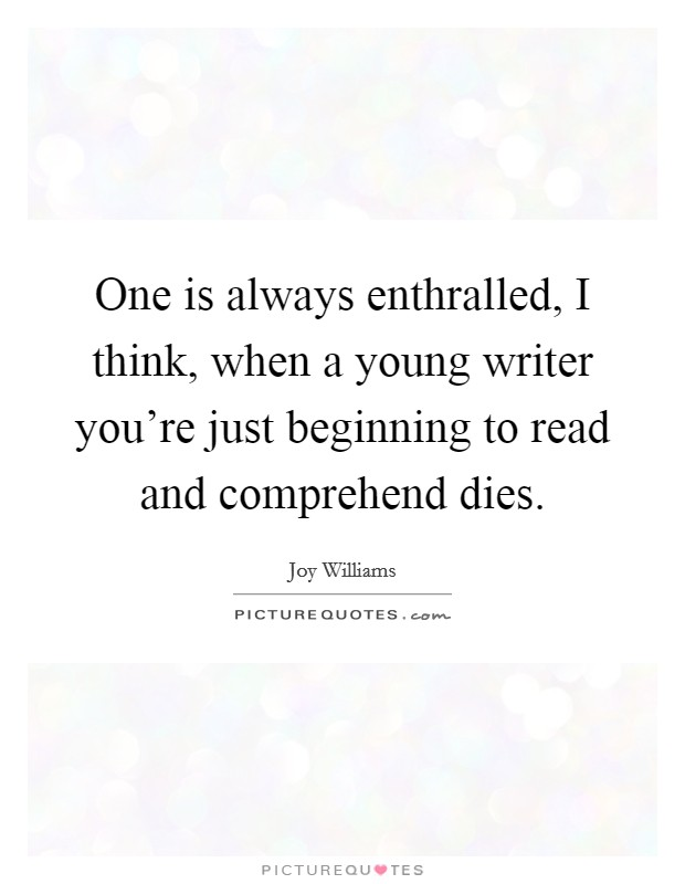 One is always enthralled, I think, when a young writer you're just beginning to read and comprehend dies Picture Quote #1