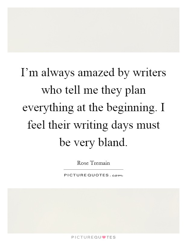 I'm always amazed by writers who tell me they plan everything at the beginning. I feel their writing days must be very bland Picture Quote #1