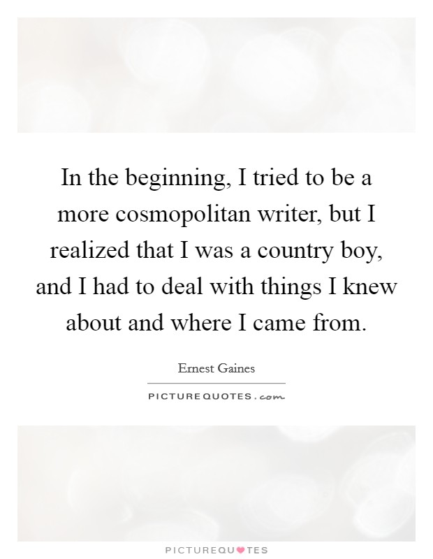 In the beginning, I tried to be a more cosmopolitan writer, but I realized that I was a country boy, and I had to deal with things I knew about and where I came from Picture Quote #1