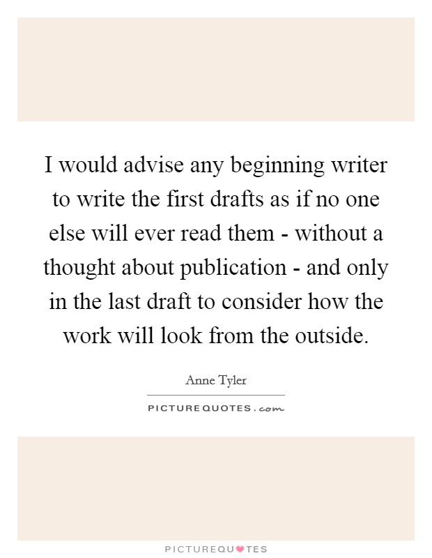 I would advise any beginning writer to write the first drafts as if no one else will ever read them - without a thought about publication - and only in the last draft to consider how the work will look from the outside Picture Quote #1