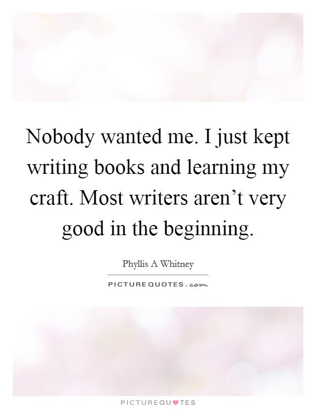 Nobody wanted me. I just kept writing books and learning my craft. Most writers aren't very good in the beginning Picture Quote #1