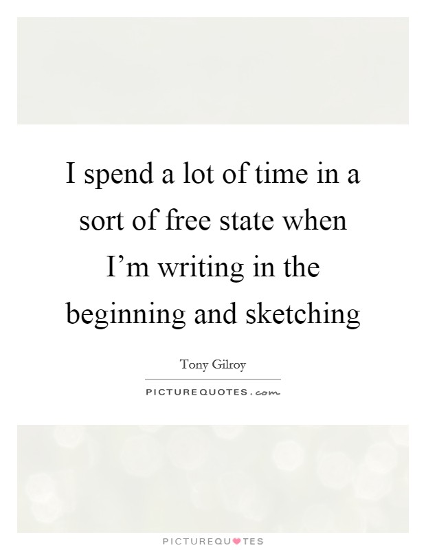 I spend a lot of time in a sort of free state when I'm writing in the beginning and sketching Picture Quote #1