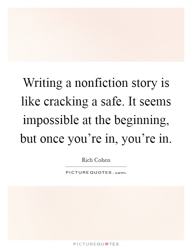 Writing a nonfiction story is like cracking a safe. It seems impossible at the beginning, but once you're in, you're in Picture Quote #1