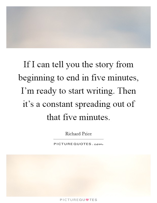 If I can tell you the story from beginning to end in five minutes, I'm ready to start writing. Then it's a constant spreading out of that five minutes Picture Quote #1