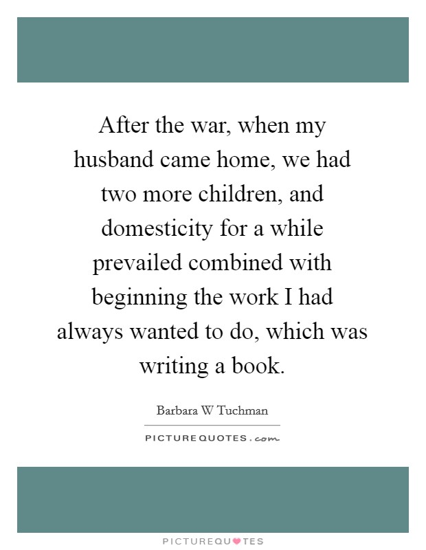 After the war, when my husband came home, we had two more children, and domesticity for a while prevailed combined with beginning the work I had always wanted to do, which was writing a book Picture Quote #1