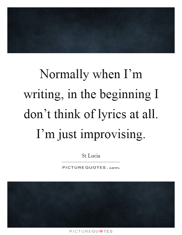 Normally when I'm writing, in the beginning I don't think of lyrics at all. I'm just improvising Picture Quote #1