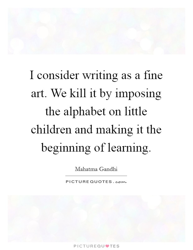 I consider writing as a fine art. We kill it by imposing the alphabet on little children and making it the beginning of learning Picture Quote #1