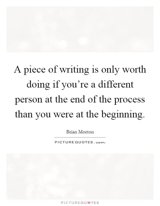 A piece of writing is only worth doing if you're a different person at the end of the process than you were at the beginning Picture Quote #1