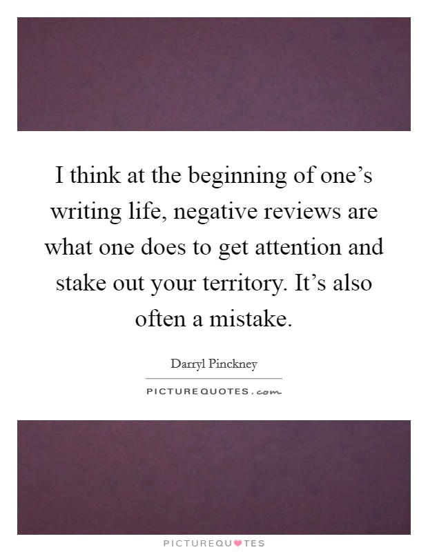 I think at the beginning of one's writing life, negative reviews are what one does to get attention and stake out your territory. It's also often a mistake Picture Quote #1