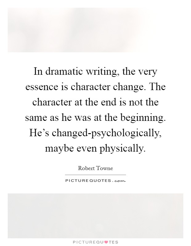 In dramatic writing, the very essence is character change. The character at the end is not the same as he was at the beginning. He's changed-psychologically, maybe even physically. Picture Quote #1