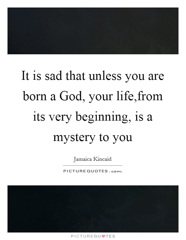 It is sad that unless you are born a God, your life,from its very beginning, is a mystery to you Picture Quote #1