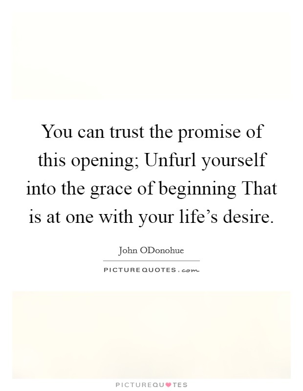 You can trust the promise of this opening; Unfurl yourself into the grace of beginning That is at one with your life's desire Picture Quote #1