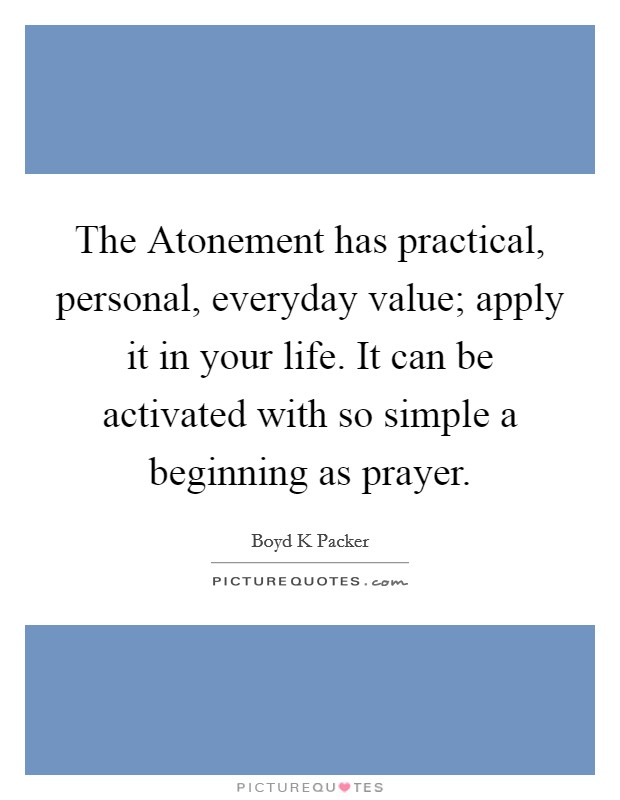 The Atonement has practical, personal, everyday value; apply it in your life. It can be activated with so simple a beginning as prayer Picture Quote #1