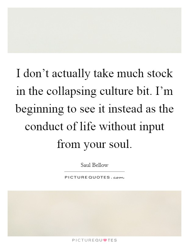 I don't actually take much stock in the collapsing culture bit. I'm beginning to see it instead as the conduct of life without input from your soul Picture Quote #1