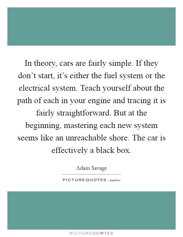 In theory, cars are fairly simple. If they don't start, it's either the fuel system or the electrical system. Teach yourself about the path of each in your engine and tracing it is fairly straightforward. But at the beginning, mastering each new system seems like an unreachable shore. The car is effectively a black box Picture Quote #1