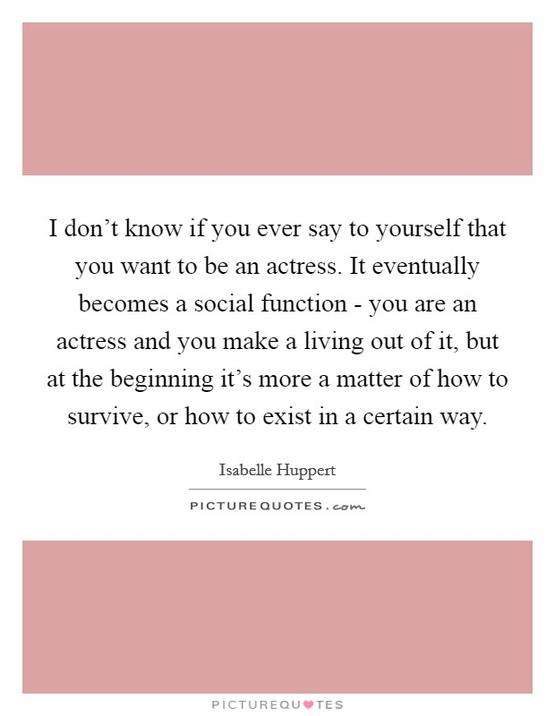 I don't know if you ever say to yourself that you want to be an actress. It eventually becomes a social function - you are an actress and you make a living out of it, but at the beginning it's more a matter of how to survive, or how to exist in a certain way Picture Quote #1