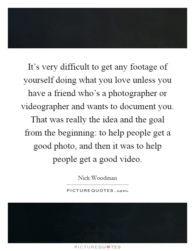 It's very difficult to get any footage of yourself doing what you love unless you have a friend who's a photographer or videographer and wants to document you. That was really the idea and the goal from the beginning: to help people get a good photo, and then it was to help people get a good video Picture Quote #1