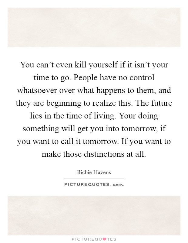 You can't even kill yourself if it isn't your time to go. People have no control whatsoever over what happens to them, and they are beginning to realize this. The future lies in the time of living. Your doing something will get you into tomorrow, if you want to call it tomorrow. If you want to make those distinctions at all Picture Quote #1