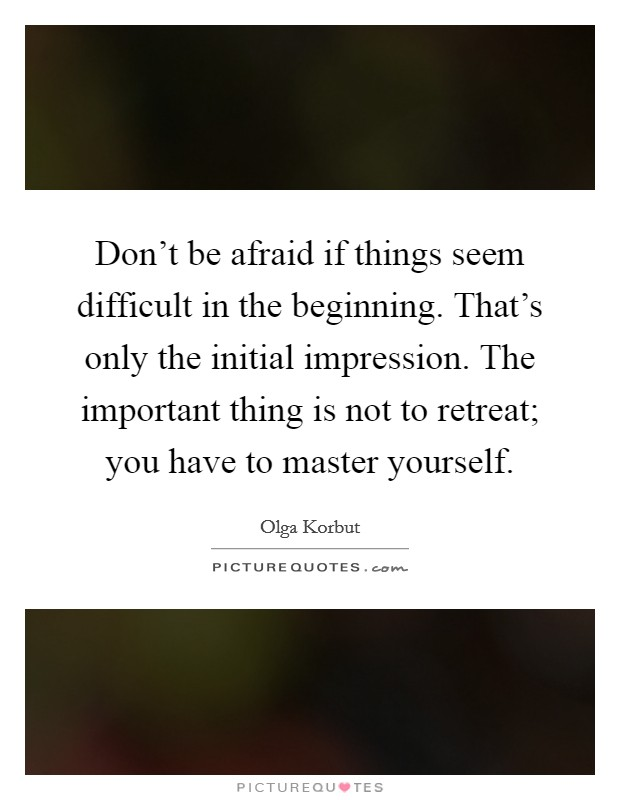 Don't be afraid if things seem difficult in the beginning. That's only the initial impression. The important thing is not to retreat; you have to master yourself. Picture Quote #1