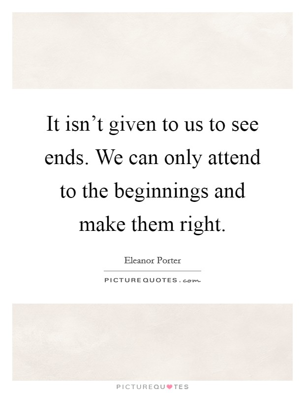 It isn't given to us to see ends. We can only attend to the beginnings and make them right Picture Quote #1