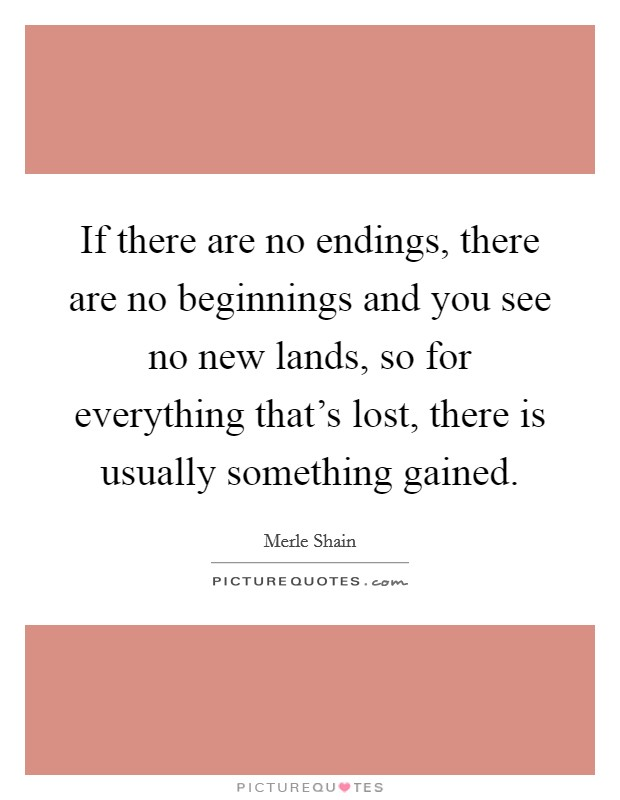 If there are no endings, there are no beginnings and you see no new lands, so for everything that's lost, there is usually something gained Picture Quote #1