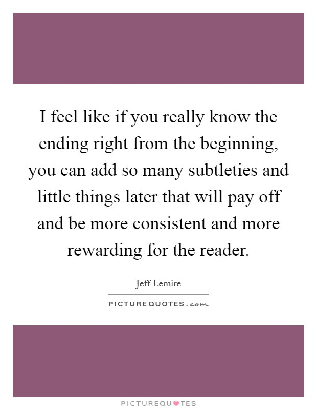 I feel like if you really know the ending right from the beginning, you can add so many subtleties and little things later that will pay off and be more consistent and more rewarding for the reader Picture Quote #1