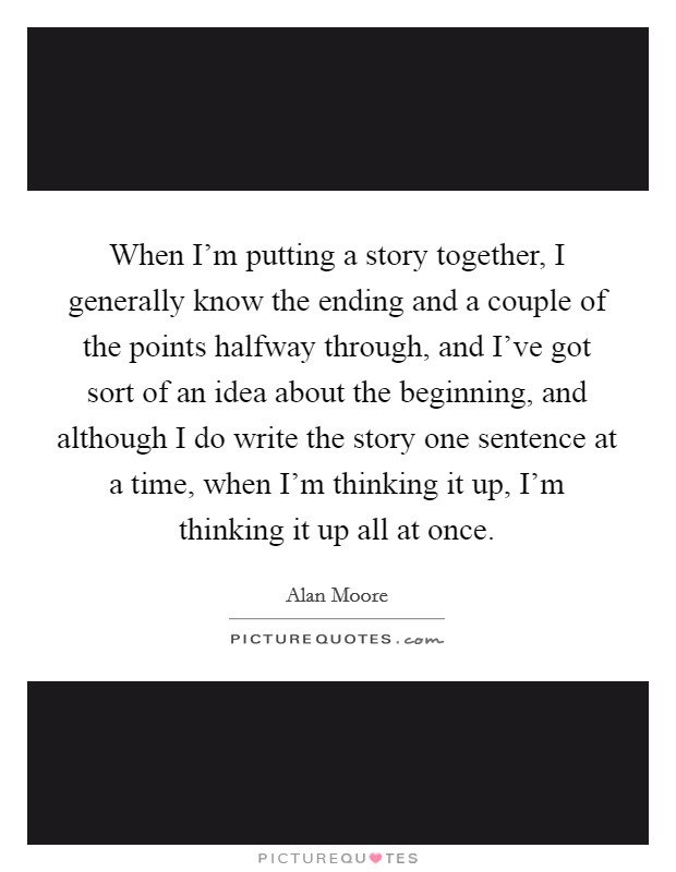 When I'm putting a story together, I generally know the ending and a couple of the points halfway through, and I've got sort of an idea about the beginning, and although I do write the story one sentence at a time, when I'm thinking it up, I'm thinking it up all at once Picture Quote #1