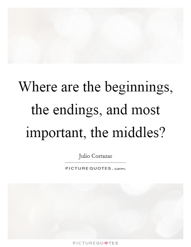 Where are the beginnings, the endings, and most important, the middles? Picture Quote #1