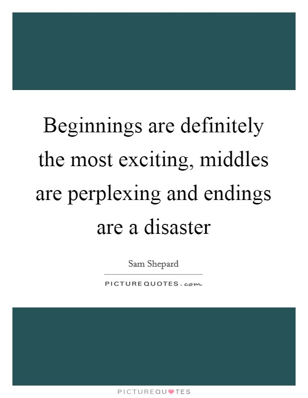 Beginnings are definitely the most exciting, middles are perplexing and endings are a disaster Picture Quote #1