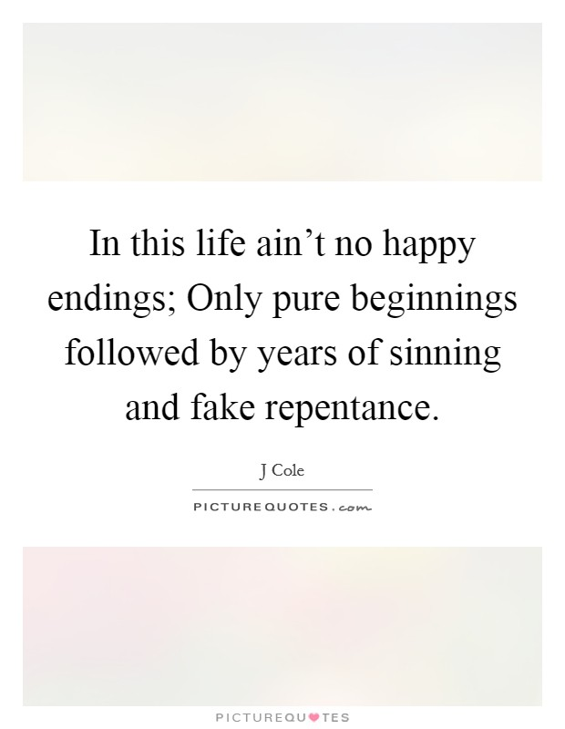 In this life ain't no happy endings; Only pure beginnings followed by years of sinning and fake repentance Picture Quote #1