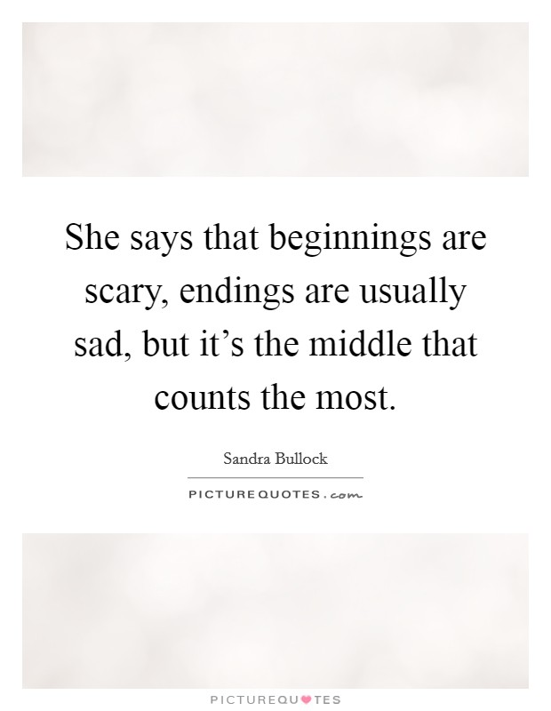 She says that beginnings are scary, endings are usually sad, but it's the middle that counts the most Picture Quote #1