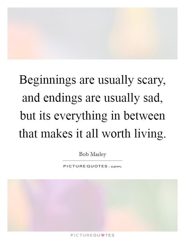 Beginnings are usually scary, and endings are usually sad, but its everything in between that makes it all worth living Picture Quote #1