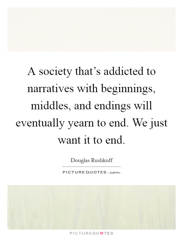 A society that's addicted to narratives with beginnings, middles, and endings will eventually yearn to end. We just want it to end Picture Quote #1