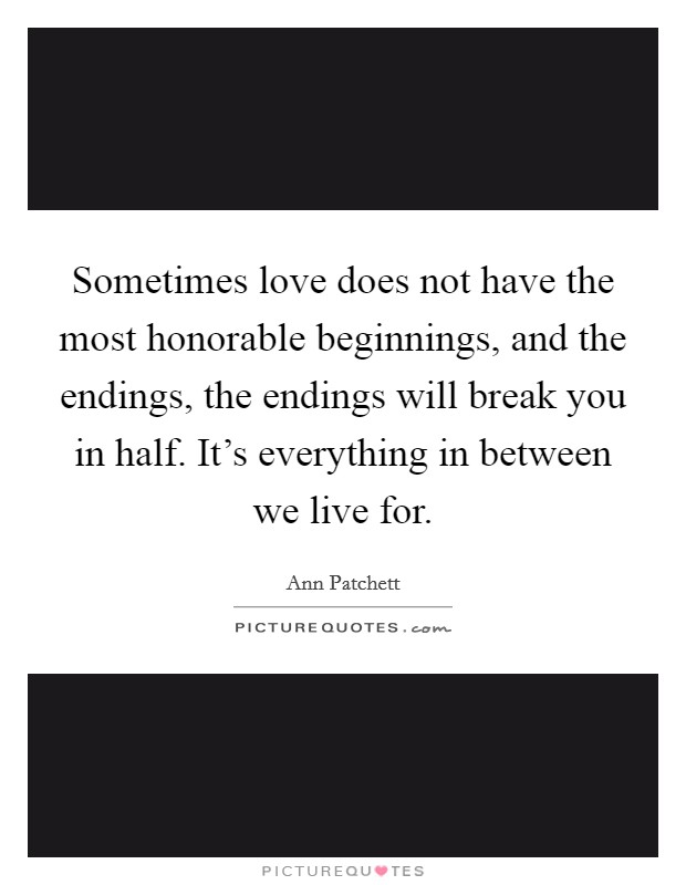 Sometimes love does not have the most honorable beginnings, and the endings, the endings will break you in half. It's everything in between we live for Picture Quote #1