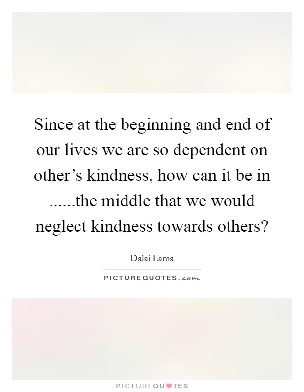 Since at the beginning and end of our lives we are so dependent on other's kindness, how can it be in ......the middle that we would neglect kindness towards others? Picture Quote #1