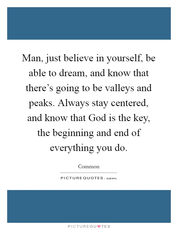 Man, just believe in yourself, be able to dream, and know that there's going to be valleys and peaks. Always stay centered, and know that God is the key, the beginning and end of everything you do Picture Quote #1