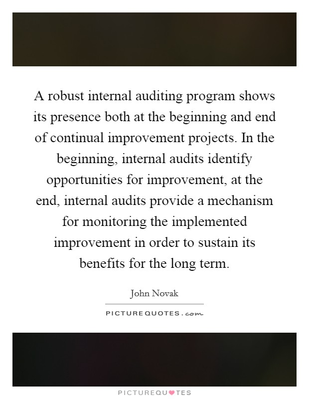A robust internal auditing program shows its presence both at the beginning and end of continual improvement projects. In the beginning, internal audits identify opportunities for improvement, at the end, internal audits provide a mechanism for monitoring the implemented improvement in order to sustain its benefits for the long term Picture Quote #1