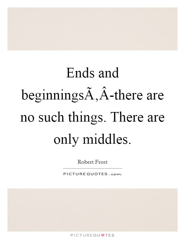 Ends and beginningsÃ'Â-there are no such things. There are only middles Picture Quote #1