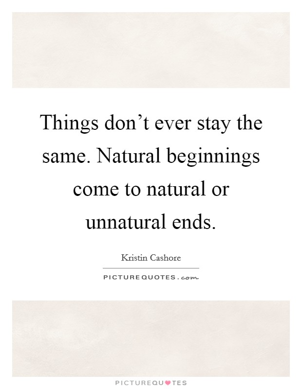 Things don't ever stay the same. Natural beginnings come to natural or unnatural ends Picture Quote #1
