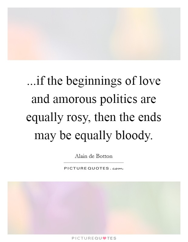 ...if the beginnings of love and amorous politics are equally rosy, then the ends may be equally bloody Picture Quote #1