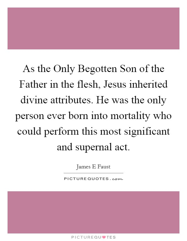 As the Only Begotten Son of the Father in the flesh, Jesus inherited divine attributes. He was the only person ever born into mortality who could perform this most significant and supernal act Picture Quote #1