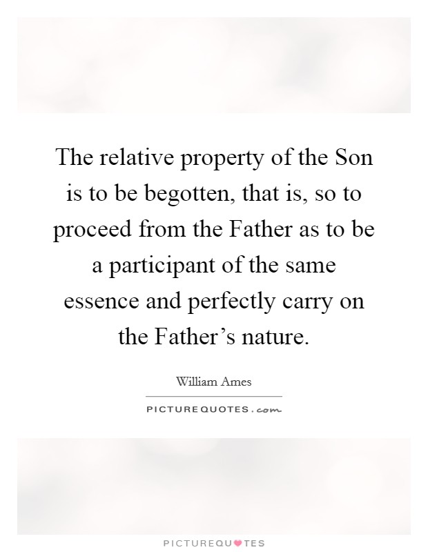 The relative property of the Son is to be begotten, that is, so to proceed from the Father as to be a participant of the same essence and perfectly carry on the Father's nature Picture Quote #1