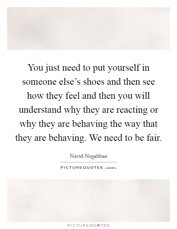 You just need to put yourself in someone else's shoes and then see how they feel and then you will understand why they are reacting or why they are behaving the way that they are behaving. We need to be fair Picture Quote #1