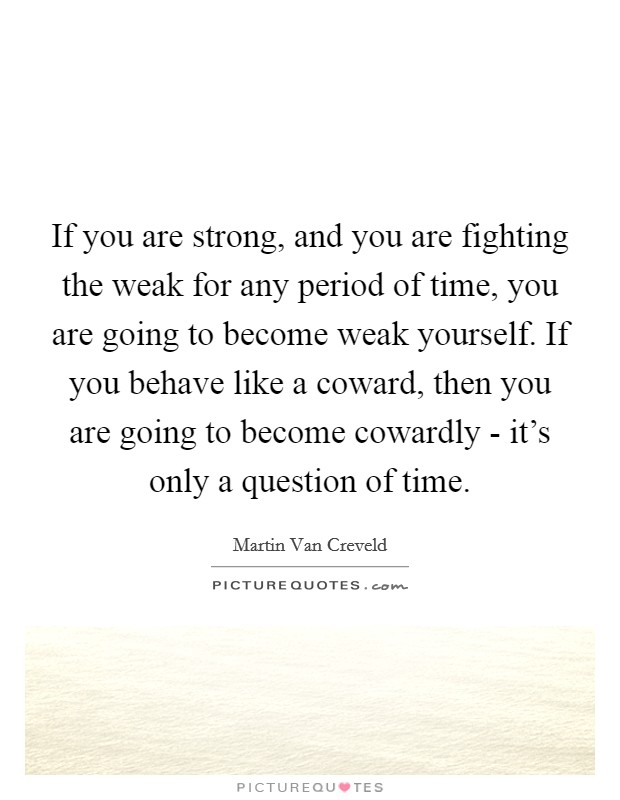 If you are strong, and you are fighting the weak for any period of time, you are going to become weak yourself. If you behave like a coward, then you are going to become cowardly - it's only a question of time Picture Quote #1