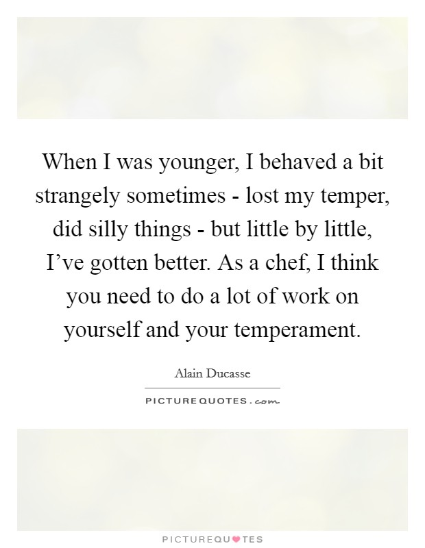 When I was younger, I behaved a bit strangely sometimes - lost my temper, did silly things - but little by little, I've gotten better. As a chef, I think you need to do a lot of work on yourself and your temperament Picture Quote #1
